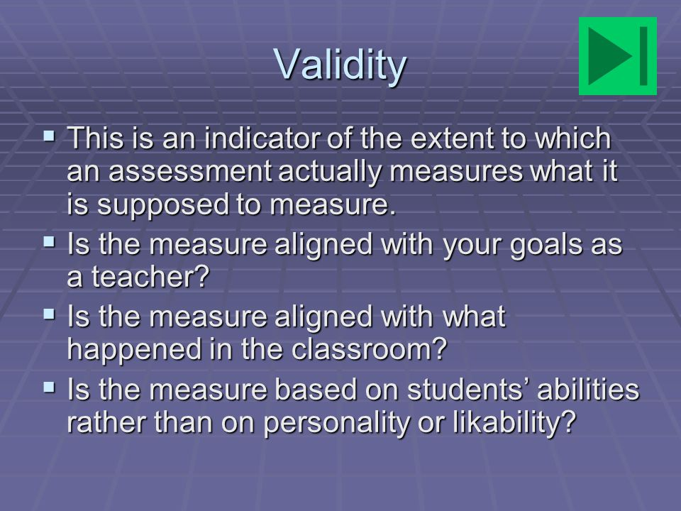 Validity This is an indicator of the extent to which an assessment actually measures what it is supposed to measure.