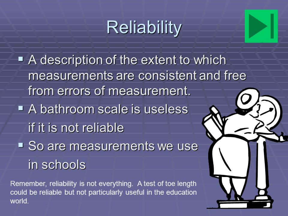 Reliability A description of the extent to which measurements are consistent and free from errors of measurement.