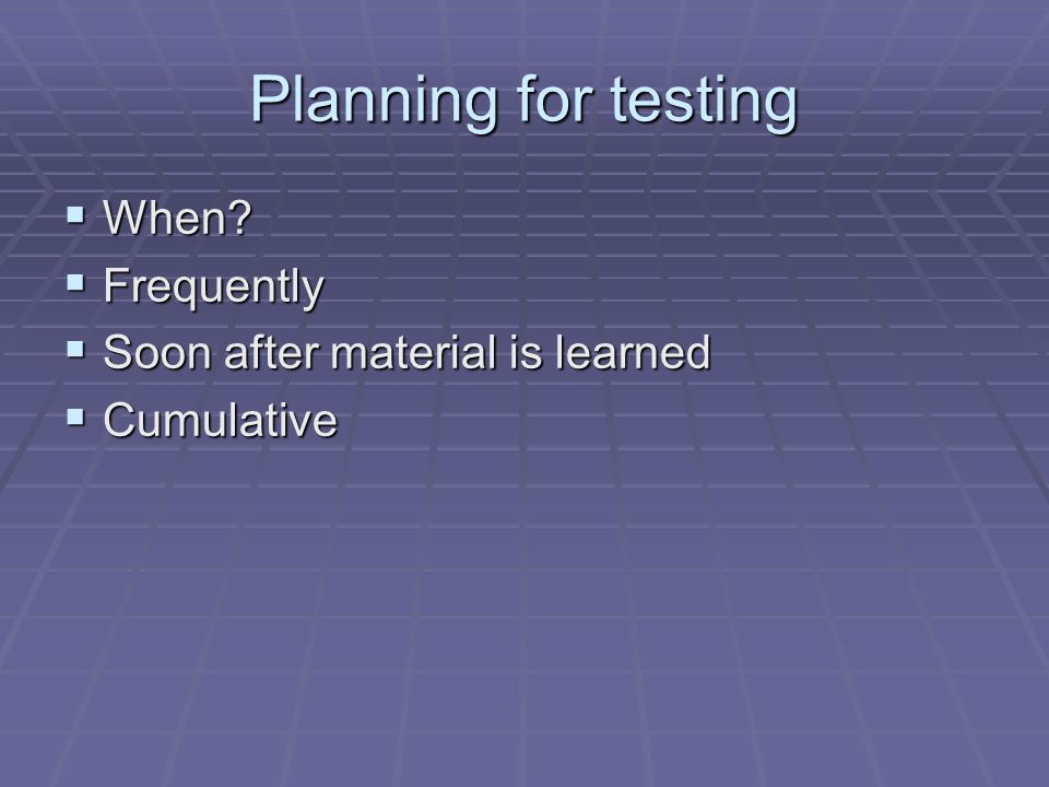 Planning for testing When Frequently Soon after material is learned