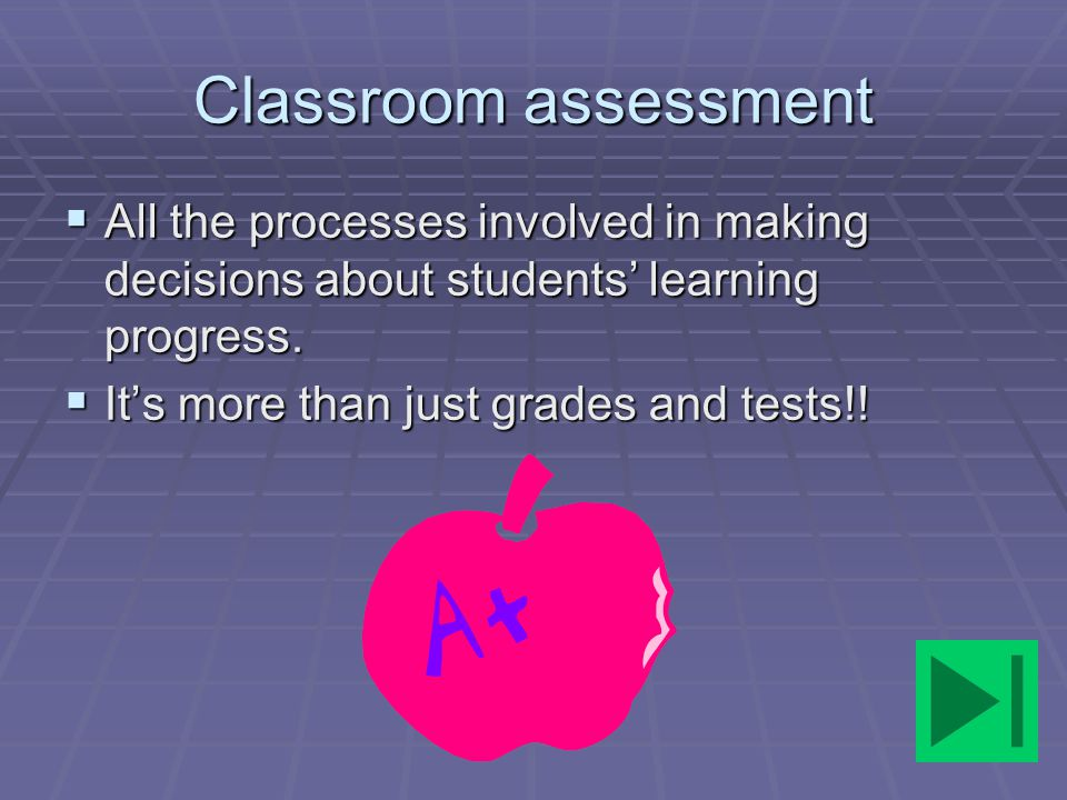 Classroom assessment All the processes involved in making decisions about students' learning progress.