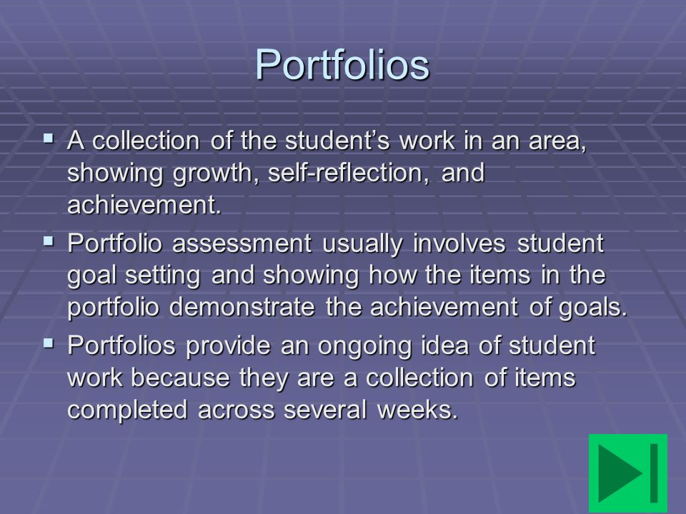 Portfolios A collection of the student's work in an area, showing growth, self-reflection, and achievement.