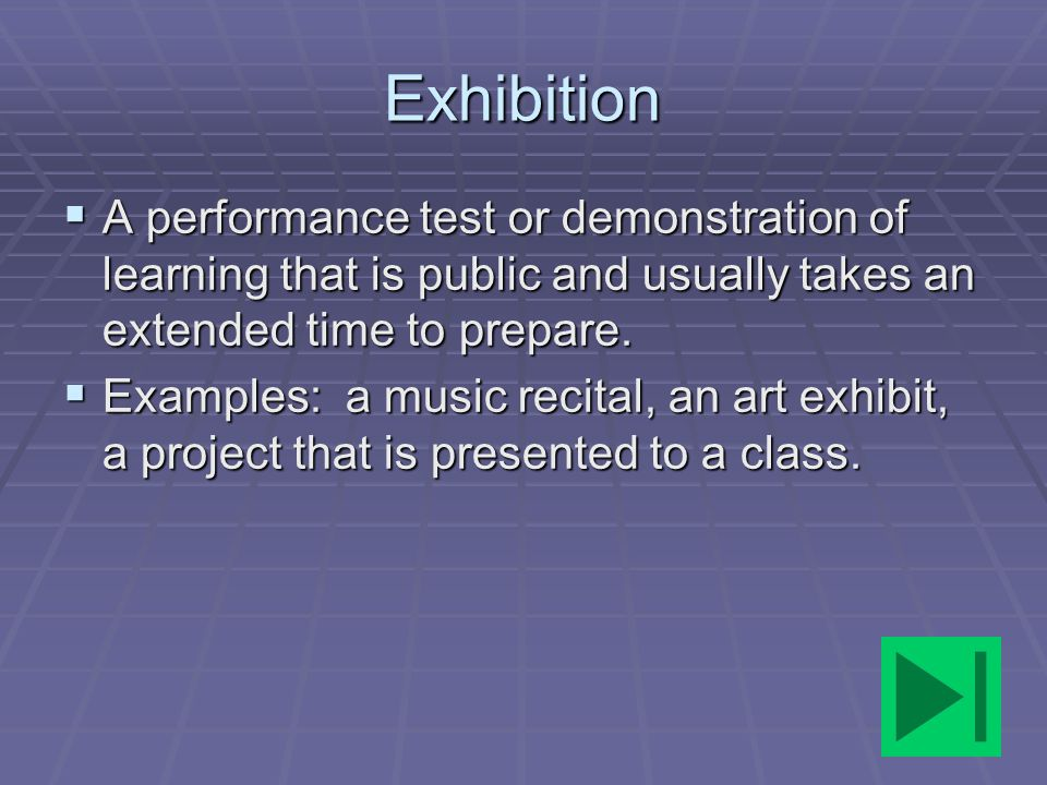 Exhibition A performance test or demonstration of learning that is public and usually takes an extended time to prepare.