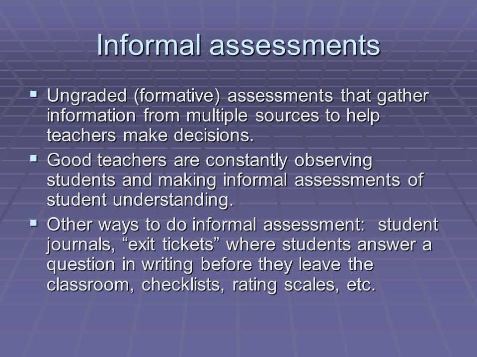 Informal assessments Ungraded (formative) assessments that gather information from multiple sources to help teachers make decisions.