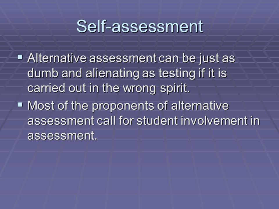 Self-assessment Alternative assessment can be just as dumb and alienating as testing if it is carried out in the wrong spirit.