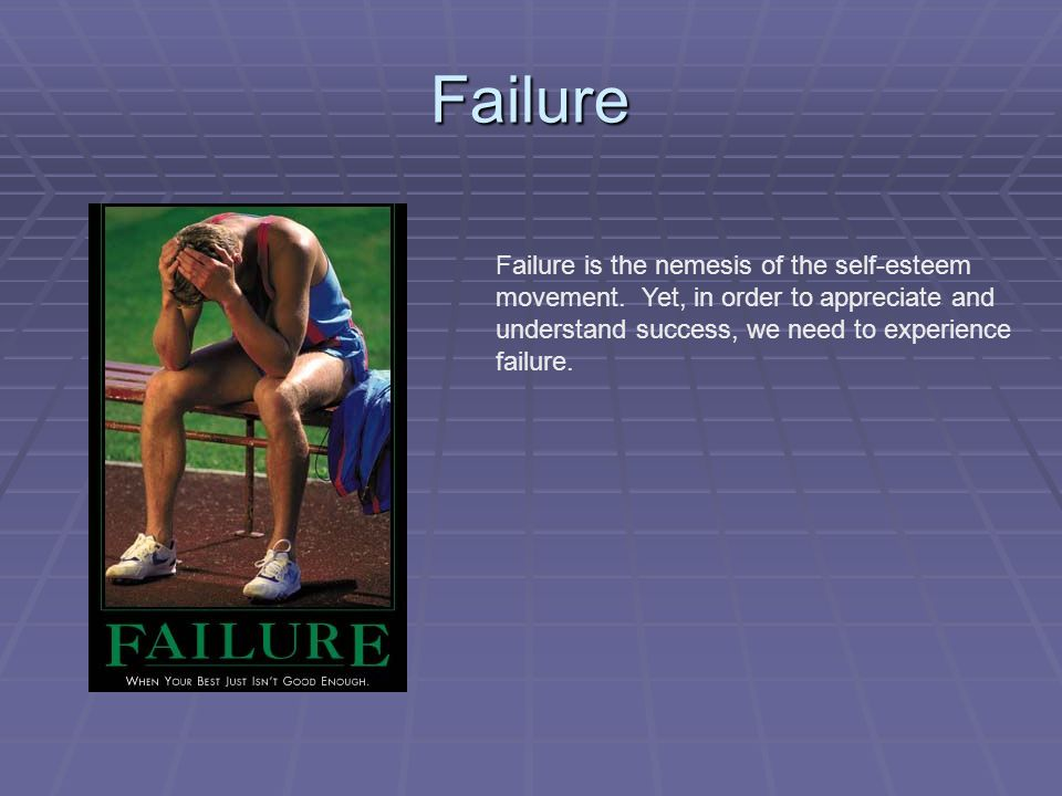 Failure Failure is the nemesis of the self-esteem movement.