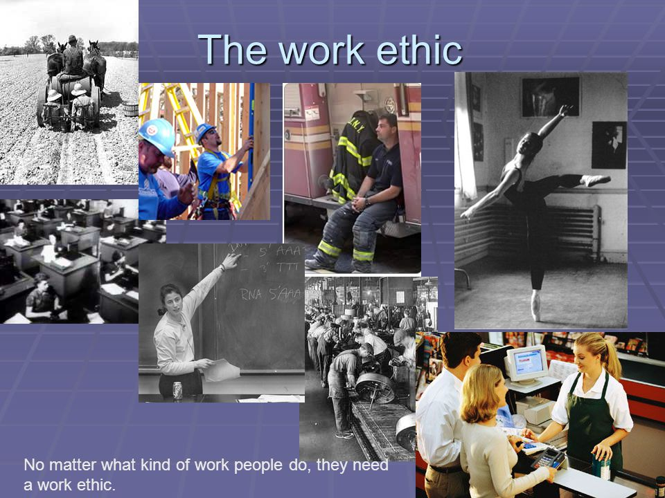 The work ethic No matter what kind of work people do, they need a work ethic.