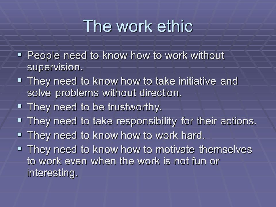 The work ethic People need to know how to work without supervision.