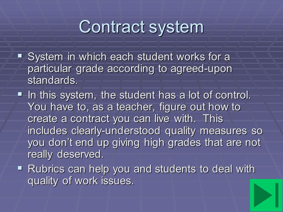 Contract system System in which each student works for a particular grade according to agreed-upon standards.