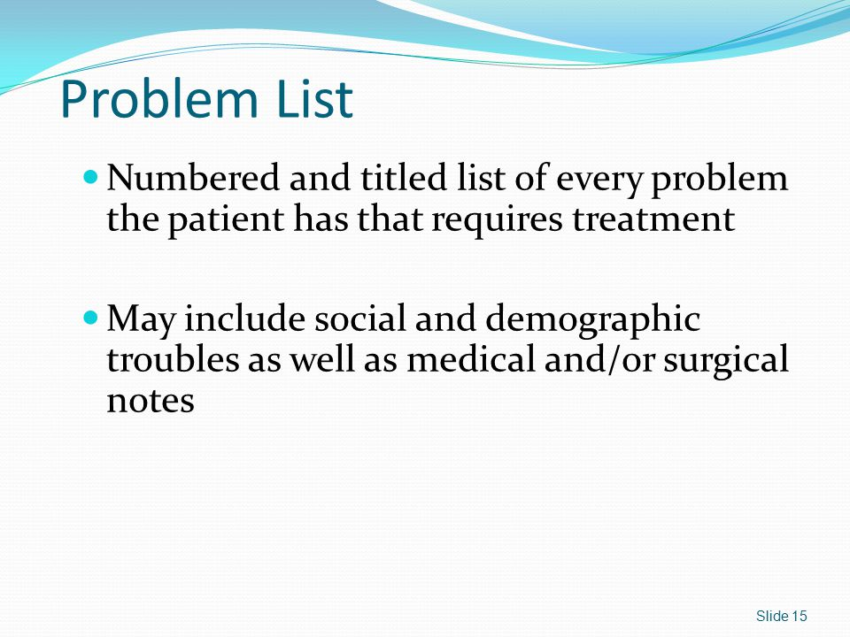 Problem List Numbered and titled list of every problem the patient has that requires treatment.