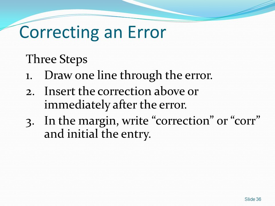 Correcting an Error Three Steps Draw one line through the error.