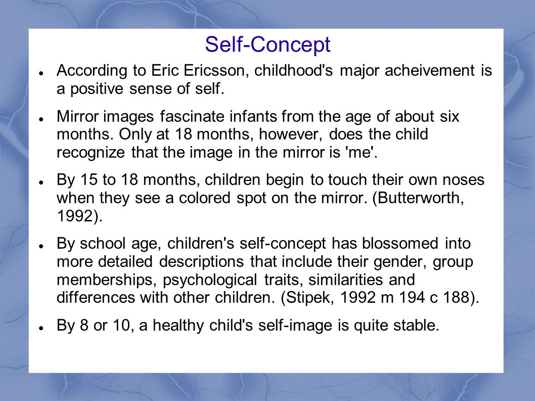 Self-Concept According to Eric Ericsson, childhood s major acheivement is a positive sense of self.