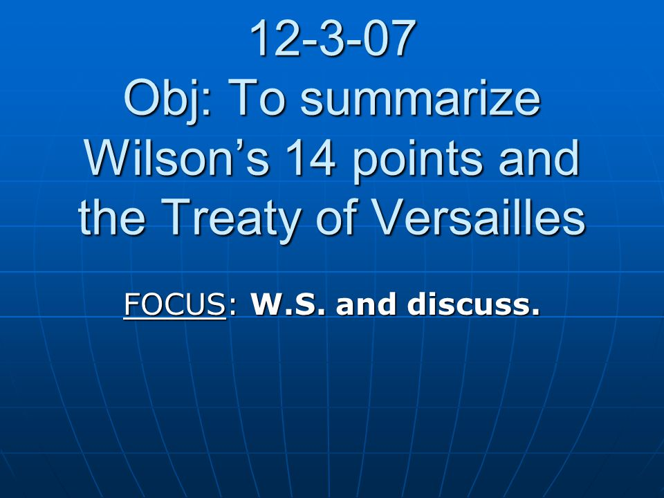 12-3-07 Obj: To summarize Wilson's 14 points and the Treaty of Versailles