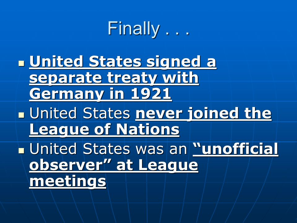 Finally . . . United States signed a separate treaty with Germany in 1921. United States never joined the League of Nations.