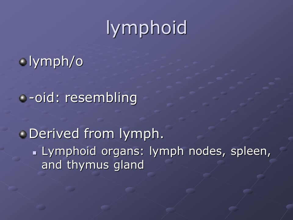 lymphoid lymph/o -oid: resembling Derived from lymph.