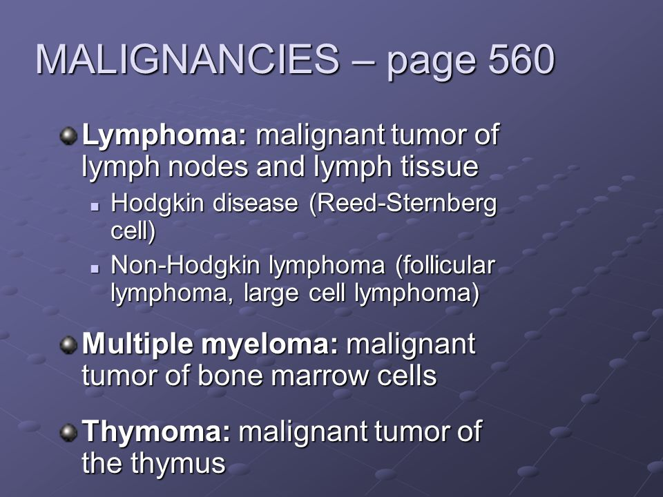 MALIGNANCIES – page 560 Lymphoma: malignant tumor of lymph nodes and lymph tissue. Hodgkin disease (Reed-Sternberg cell)