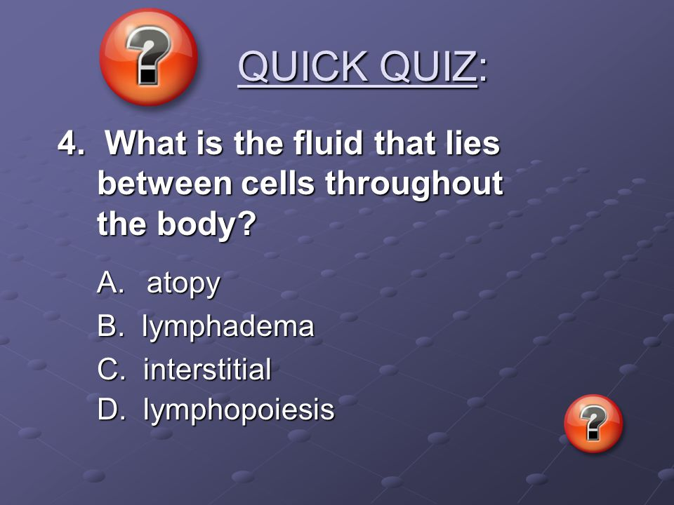 QUICK QUIZ: 4. What is the fluid that lies between cells throughout the body A. atopy. B. lymphadema.