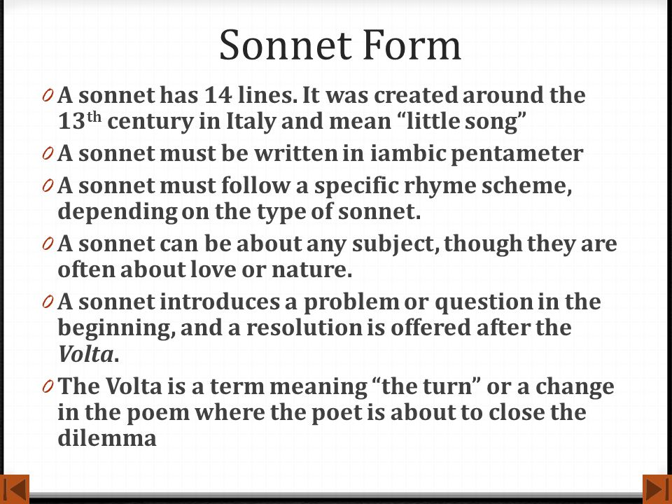 Sonnet Form A sonnet has 14 lines. It was created around the 13th century in Italy and mean little song