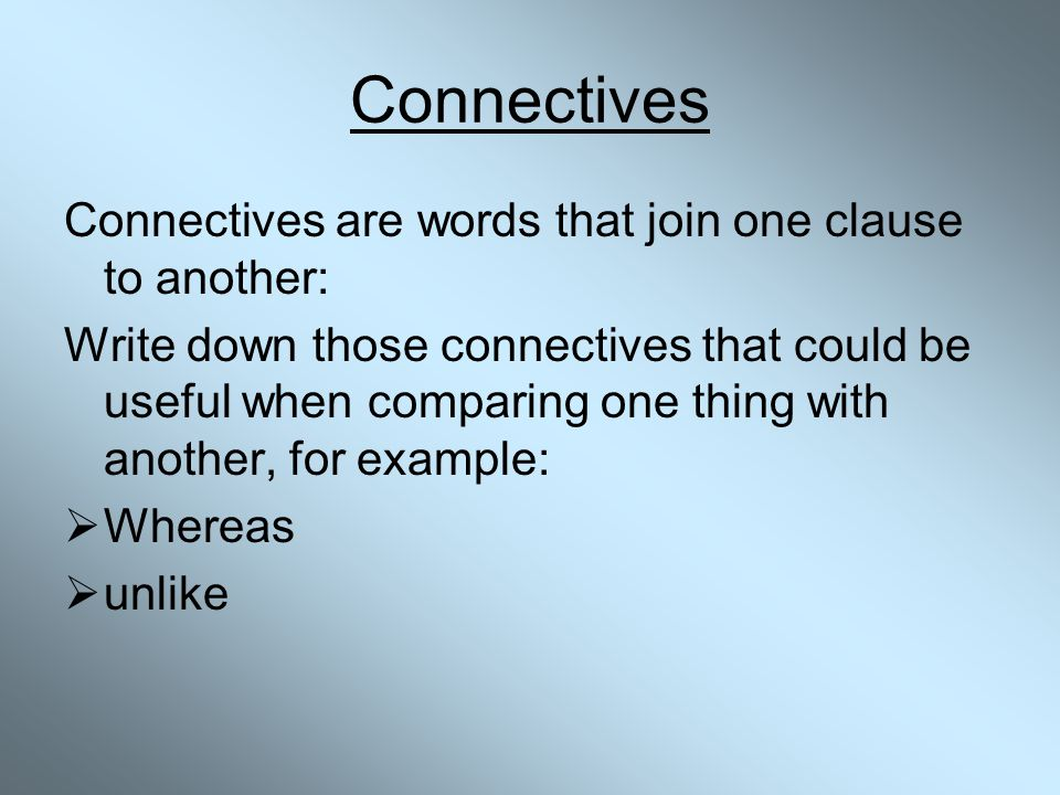 Connectives Connectives are words that join one clause to another: