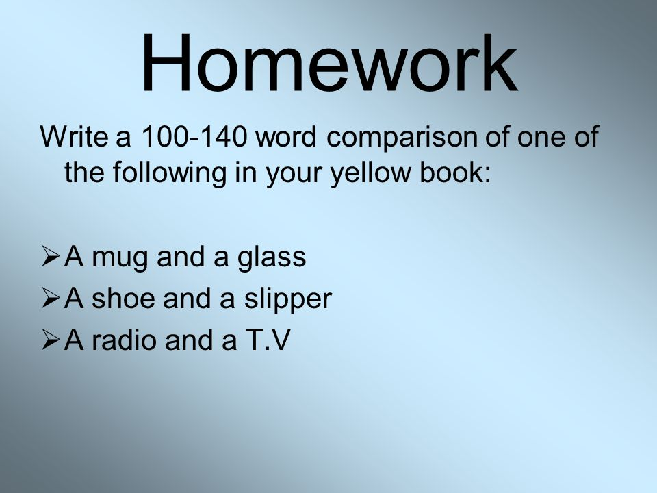 Homework Write a 100-140 word comparison of one of the following in your yellow book: A mug and a glass.