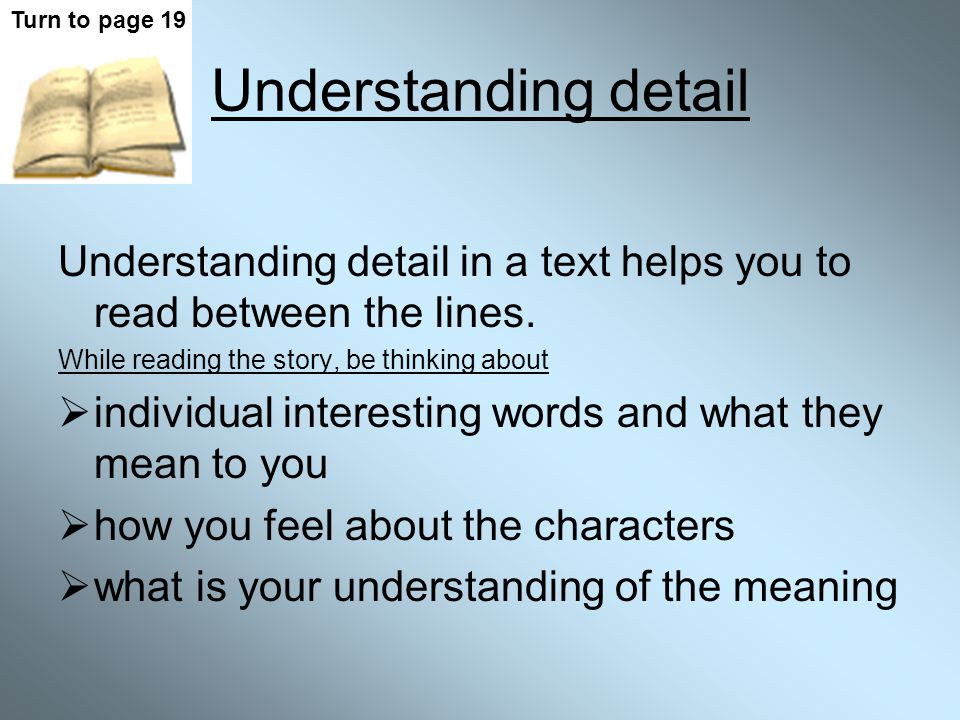 Turn to page 19 Understanding detail. Understanding detail in a text helps you to read between the lines.