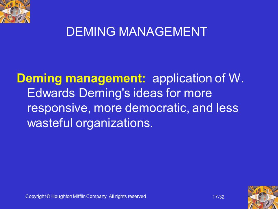 DEMING MANAGEMENT Deming management: application of W. Edwards Deming s ideas for more responsive, more democratic, and less wasteful organizations.