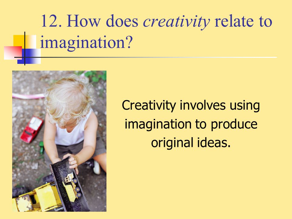 12. How does creativity relate to imagination