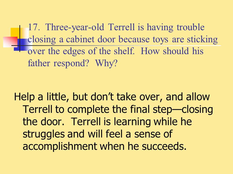 17. Three-year-old Terrell is having trouble closing a cabinet door because toys are sticking over the edges of the shelf. How should his father respond Why