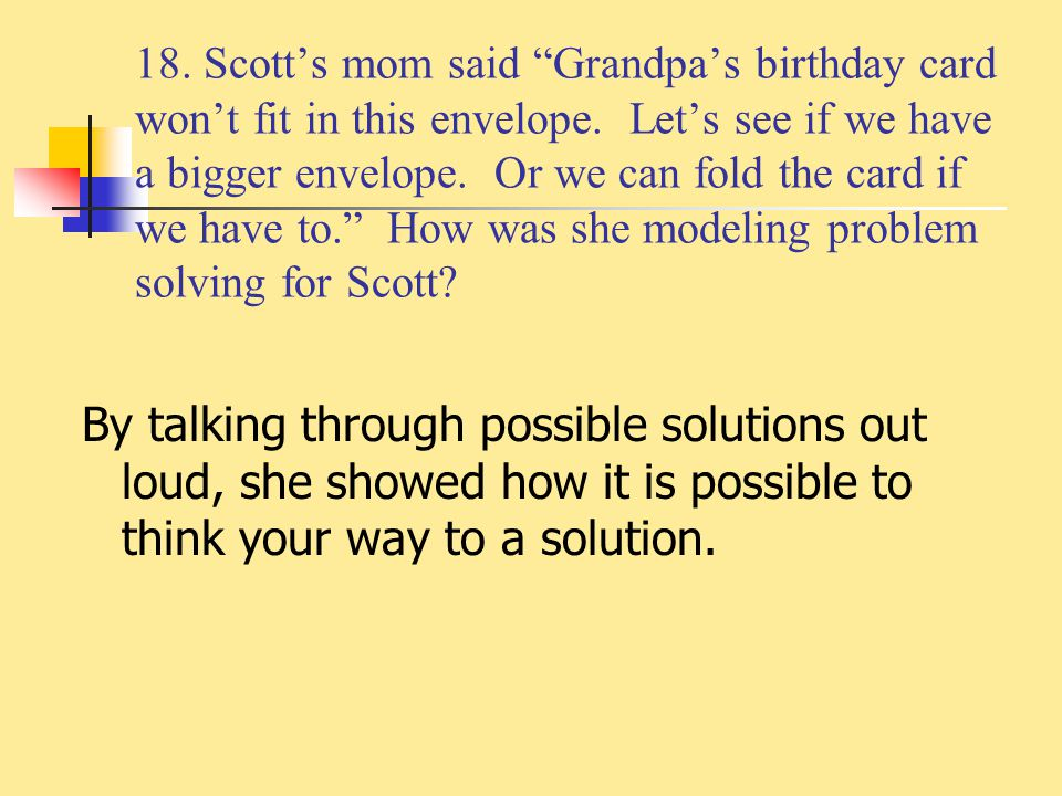 18. Scott's mom said Grandpa's birthday card won't fit in this envelope. Let's see if we have a bigger envelope. Or we can fold the card if we have to. How was she modeling problem solving for Scott
