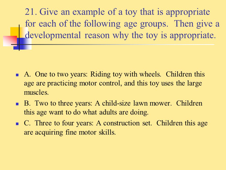 21. Give an example of a toy that is appropriate for each of the following age groups. Then give a developmental reason why the toy is appropriate.