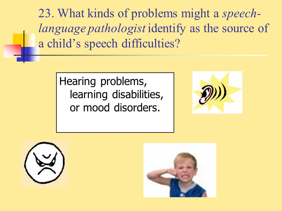 23. What kinds of problems might a speech-language pathologist identify as the source of a child's speech difficulties