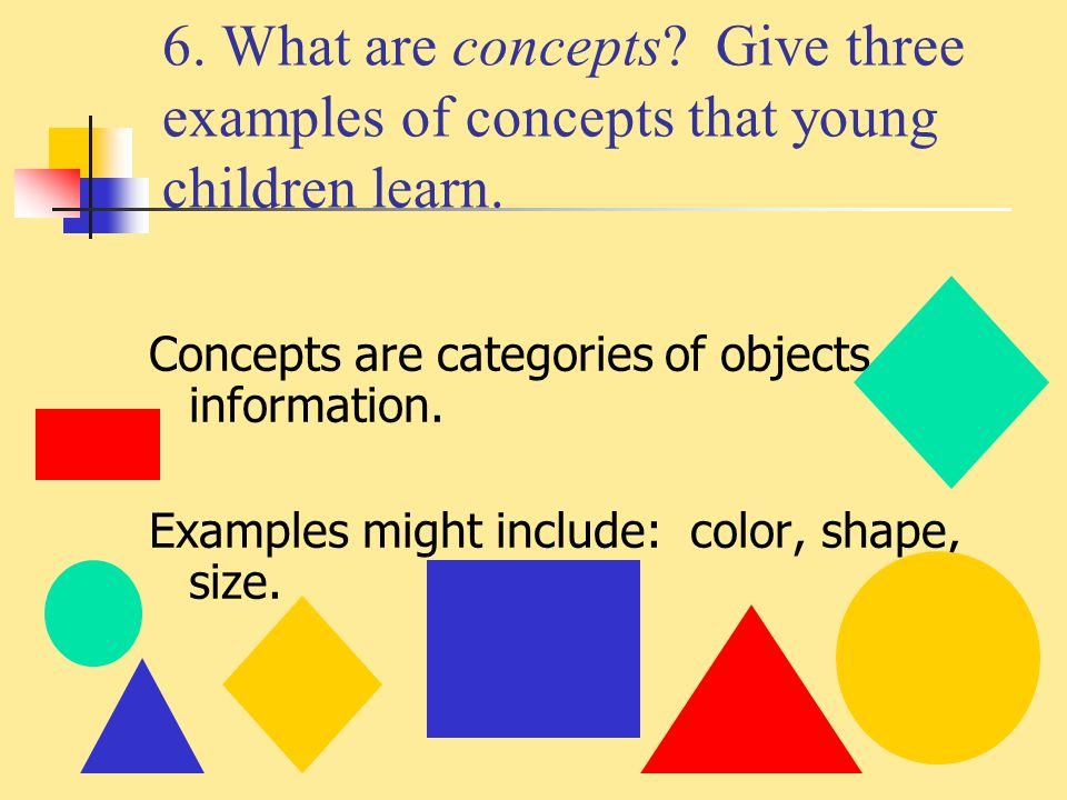 6. What are concepts Give three examples of concepts that young children learn.
