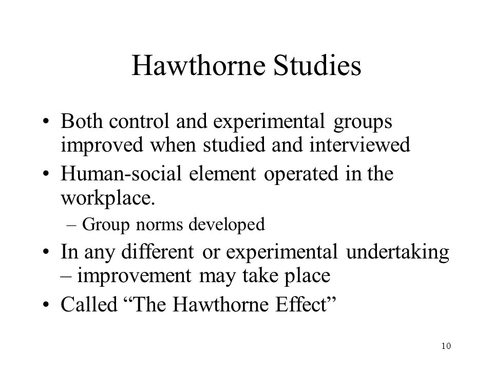 Hawthorne Studies Both control and experimental groups improved when studied and interviewed. Human-social element operated in the workplace.
