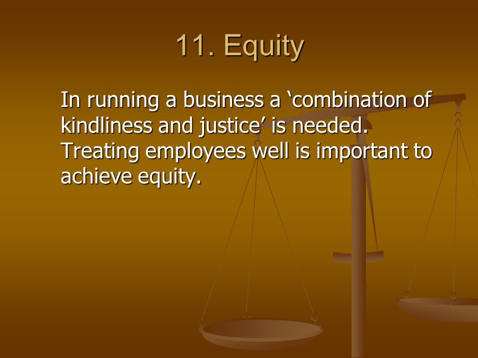 11. Equity In running a business a 'combination of kindliness and justice' is needed.