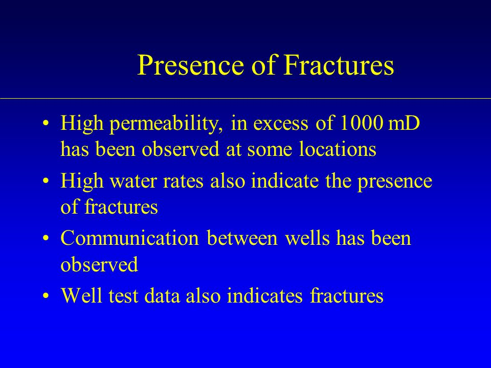 Presence of Fractures High permeability, in excess of 1000 mD has been observed at some locations.