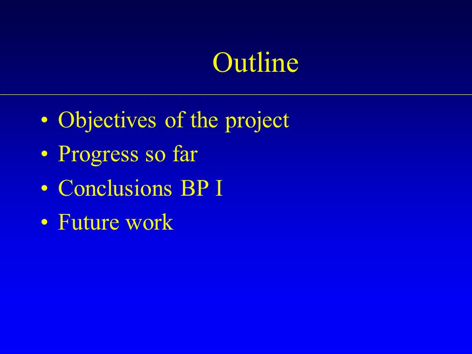 Outline Objectives of the project Progress so far Conclusions BP I