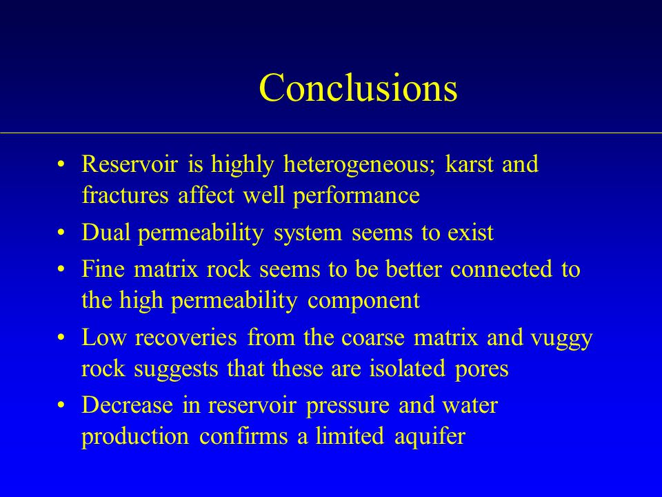 Conclusions Reservoir is highly heterogeneous; karst and fractures affect well performance. Dual permeability system seems to exist.