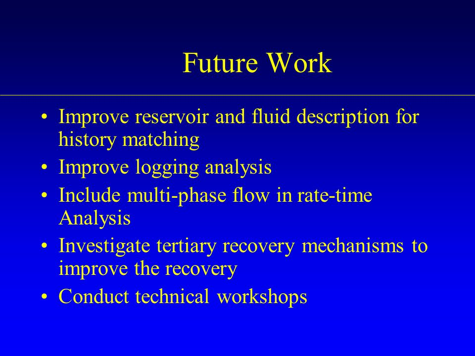 Future Work Improve reservoir and fluid description for history matching. Improve logging analysis.