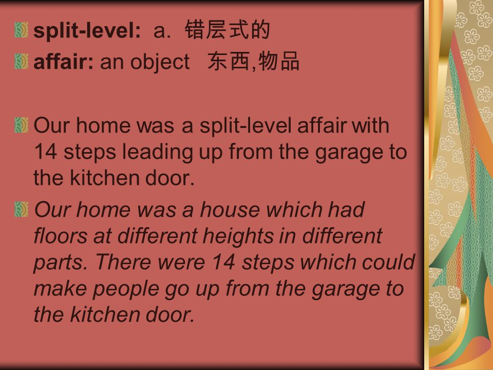 split-level: a. 错层式的 affair: an object 东西,物品. Our home was a split-level affair with 14 steps leading up from the garage to the kitchen door.