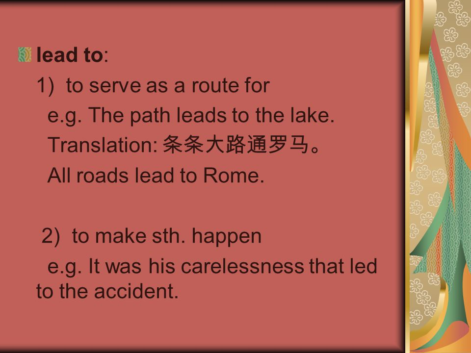 lead to: 1) to serve as a route for. e.g. The path leads to the lake. Translation: 条条大路通罗马。 All roads lead to Rome.