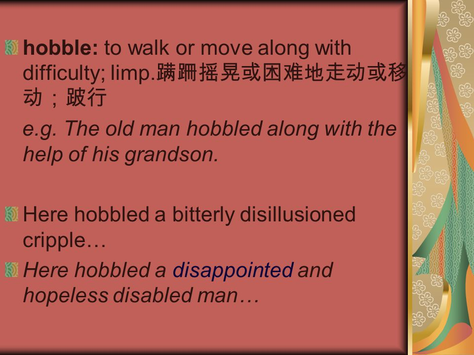 hobble: to walk or move along with difficulty; limp.蹒跚摇晃或困难地走动或移动;跛行