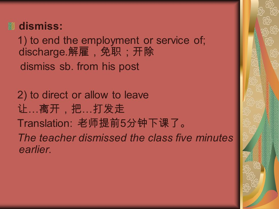 dismiss: 1) to end the employment or service of; discharge.解雇,免职;开除. dismiss sb. from his post. 2) to direct or allow to leave.