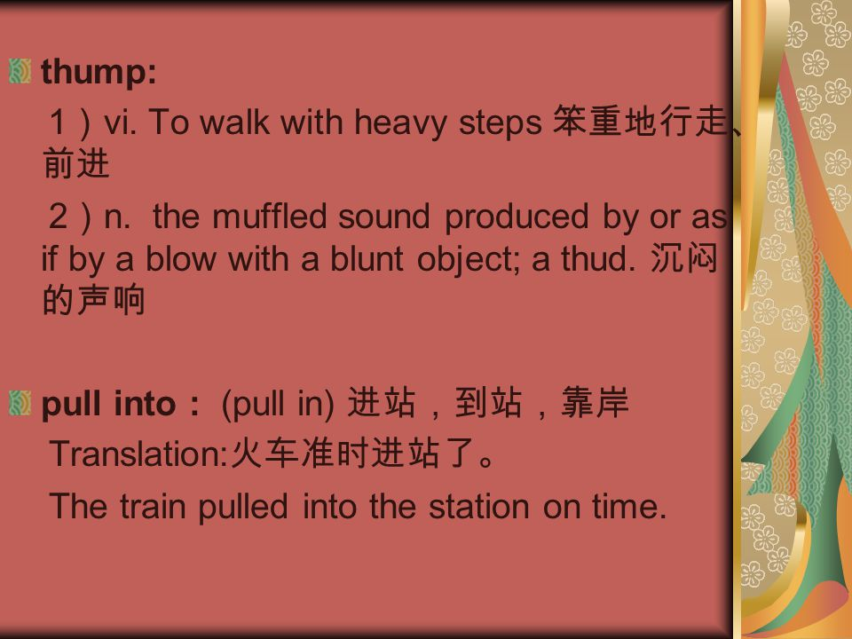 thump: 1)vi. To walk with heavy steps 笨重地行走、前进. 2)n. the muffled sound produced by or as if by a blow with a blunt object; a thud. 沉闷的声响.