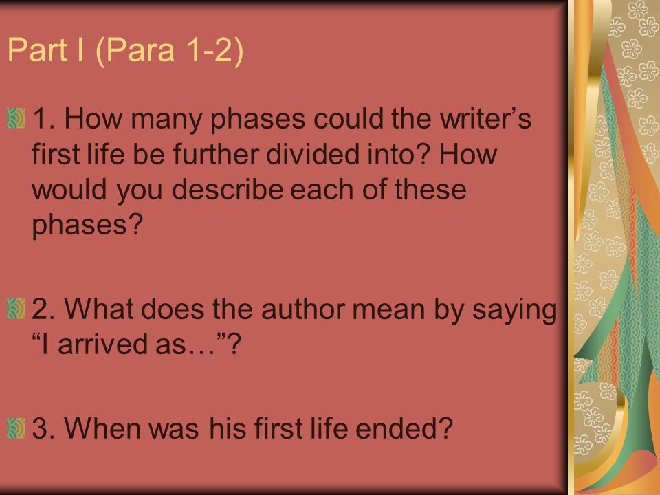 Part I (Para 1-2) 1. How many phases could the writer's first life be further divided into How would you describe each of these phases