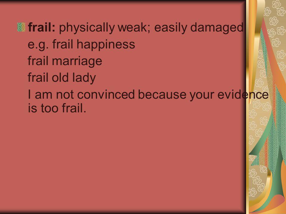frail: physically weak; easily damaged