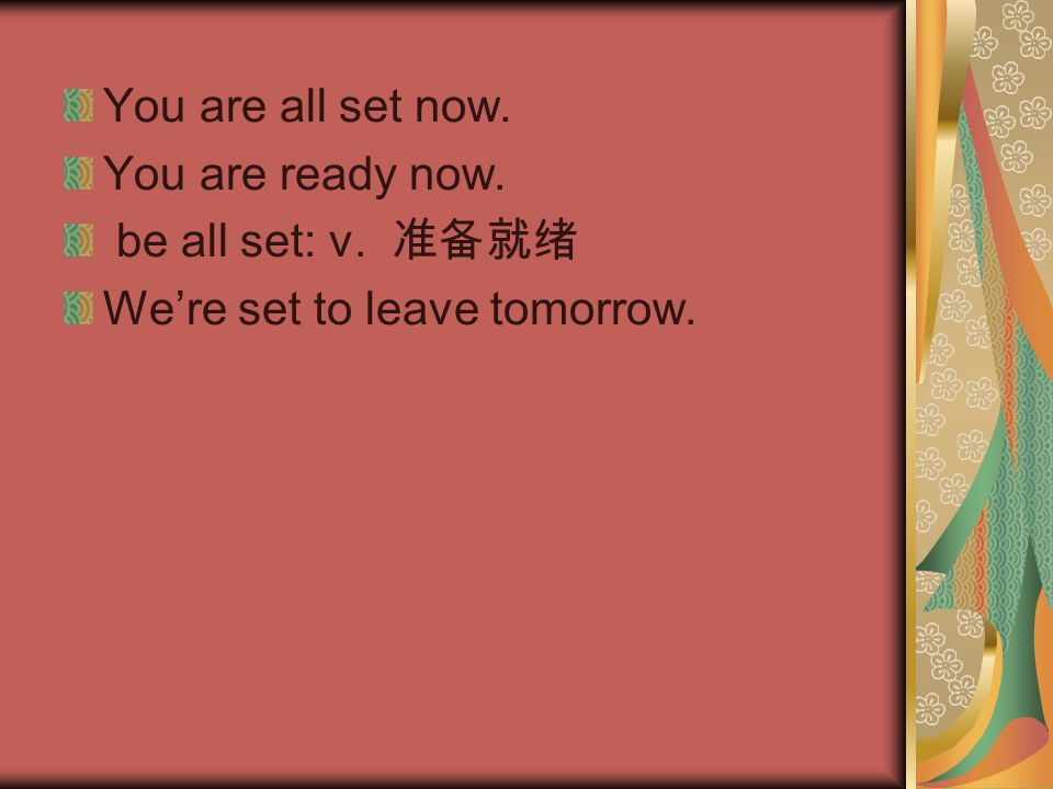 You are all set now. You are ready now. be all set: v. 准备就绪 We're set to leave tomorrow.