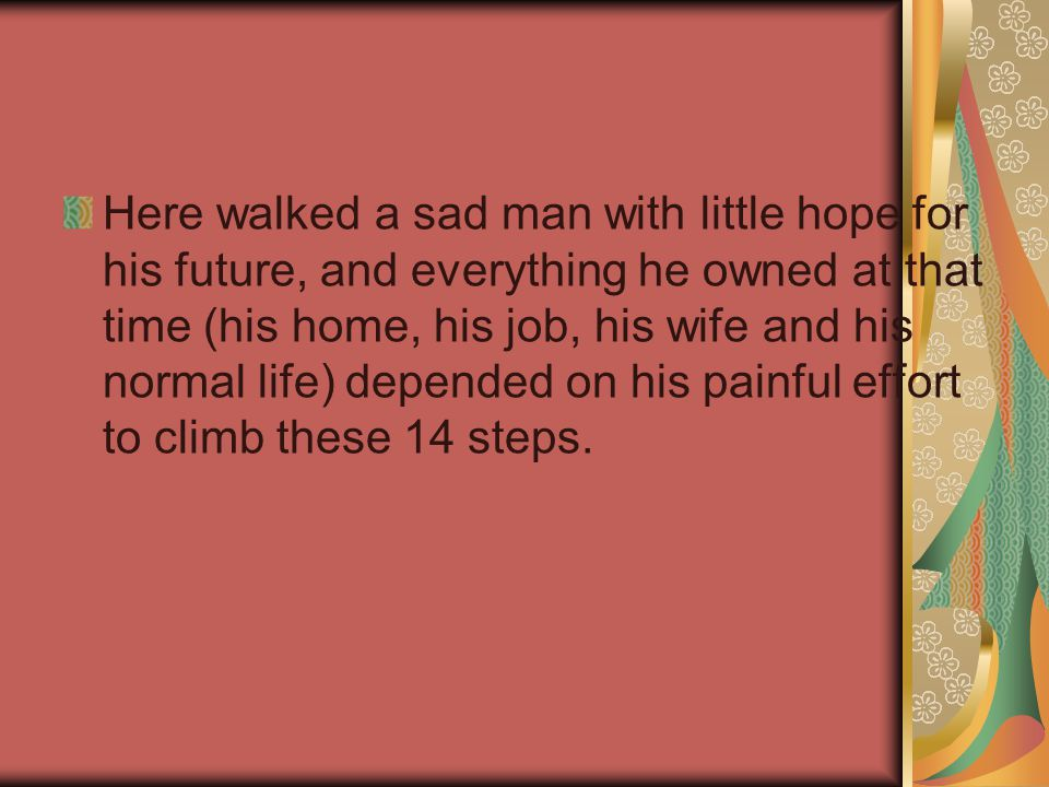 Here walked a sad man with little hope for his future, and everything he owned at that time (his home, his job, his wife and his normal life) depended on his painful effort to climb these 14 steps.