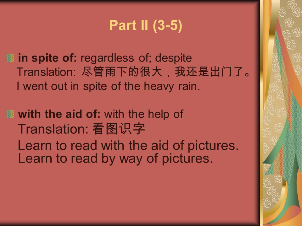 Part II (3-5) in spite of: regardless of; despite. Translation: 尽管雨下的很大,我还是出门了。 I went out in spite of the heavy rain.