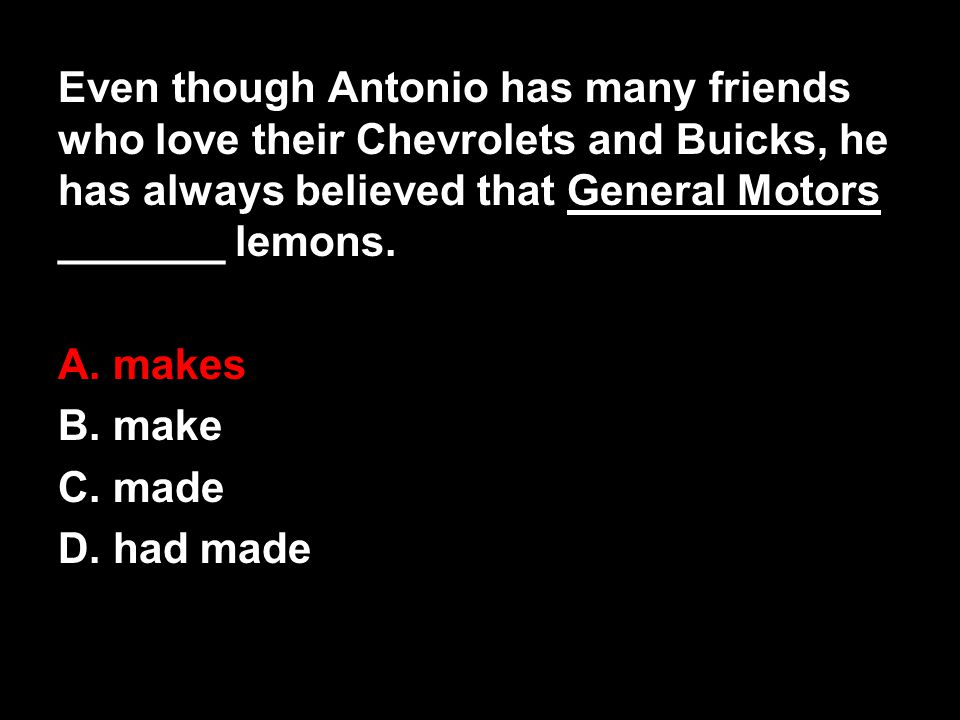 Even though Antonio has many friends who love their Chevrolets and Buicks, he has always believed that General Motors _______ lemons.