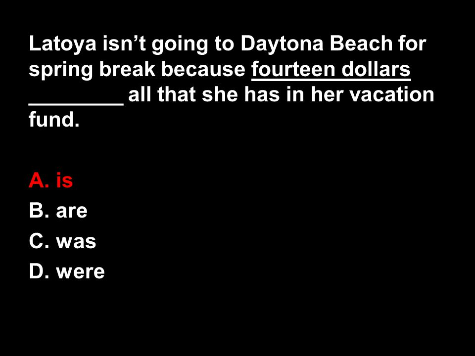 Latoya isn't going to Daytona Beach for spring break because fourteen dollars ________ all that she has in her vacation fund.