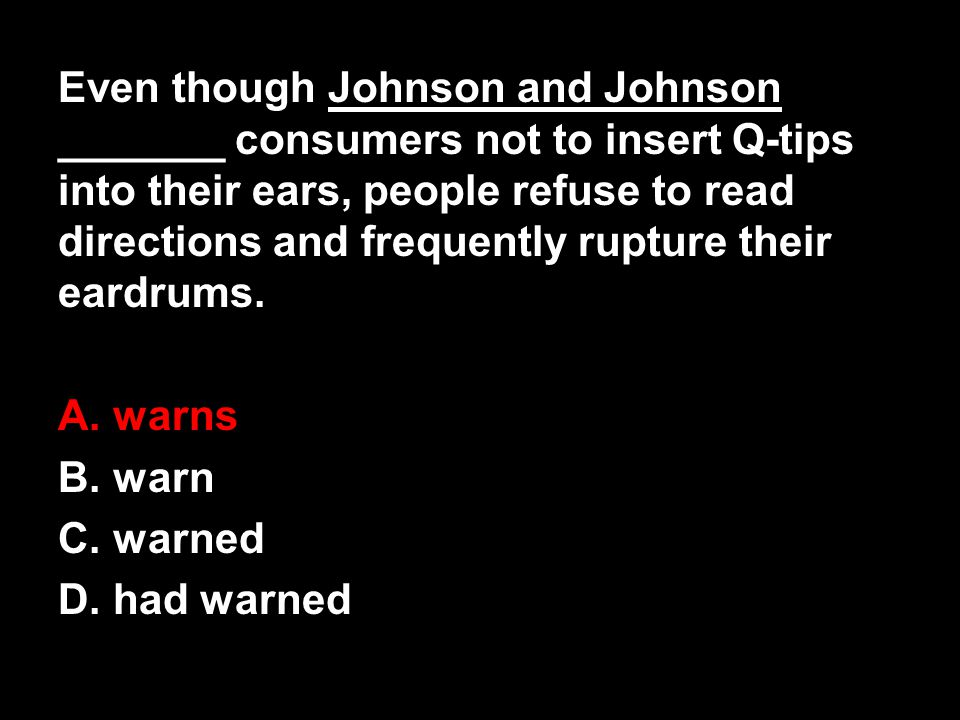 Even though Johnson and Johnson _______ consumers not to insert Q-tips into their ears, people refuse to read directions and frequently rupture their eardrums.